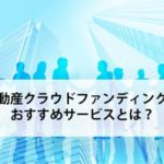 不動産クラウドファンディングのおすすめランキング【人気で選ぶ】
